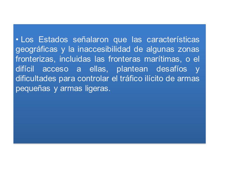 Los Estados señalaron que las características geográficas y la inaccesibilidad de algunas zonas fronterizas, incluidas las fronteras marítimas, o el difícil acceso a ellas, plantean desafíos y dificultades para controlar el tráfico ilícito de armas pequeñas y armas ligeras.