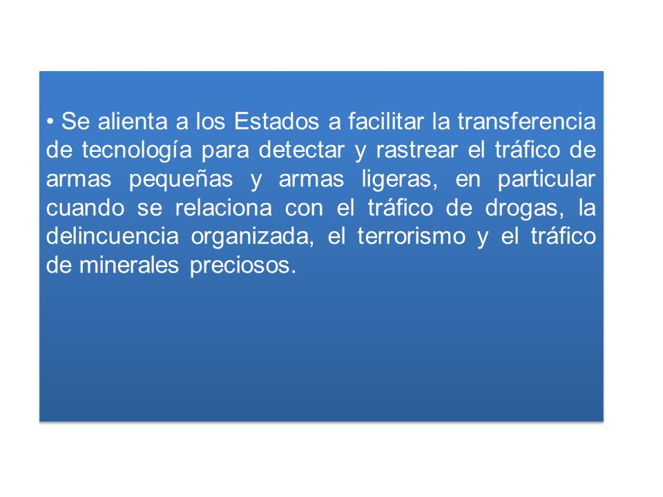 Se alienta a los Estados a facilitar la transferencia de tecnología para detectar y rastrear el tráfico de armas pequeñas y armas ligeras, en particular cuando se relaciona con el tráfico de drogas, la delincuencia organizada, el terrorismo y el tráfico de minerales preciosos.