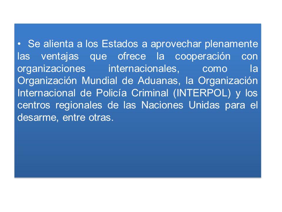 Se alienta a los Estados a aprovechar plenamente las ventajas que ofrece la cooperación con organizaciones internacionales, como la Organización Mundial de Aduanas, la Organización Internacional de Policía Criminal (INTERPOL) y los centros regionales de las Naciones Unidas para el desarme, entre otras.
