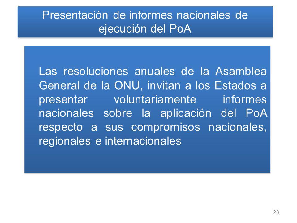 Las resoluciones anuales de la Asamblea General de la ONU, invitan a los Estados a presentar voluntariamente informes nacionales sobre la aplicación del PoA respecto a sus compromisos nacionales, regionales e internacionales 23 Presentación de informes nacionales de ejecución del PoA