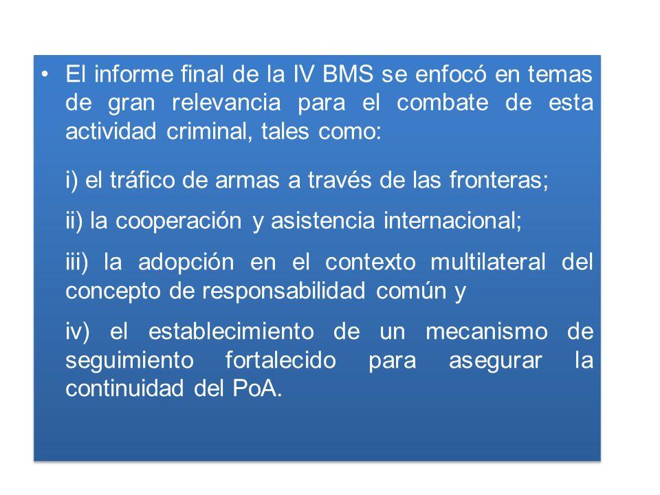 El informe final de la IV BMS se enfocó en temas de gran relevancia para el combate de esta actividad criminal, tales como: i) el tráfico de armas a través de las fronteras; ii) la cooperación y asistencia internacional; iii) la adopción en el contexto multilateral del concepto de responsabilidad común y iv) el establecimiento de un mecanismo de seguimiento fortalecido para asegurar la continuidad del PoA.
