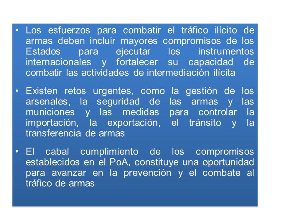 Los esfuerzos para combatir el tráfico ilícito de armas deben incluir mayores compromisos de los Estados para ejecutar los instrumentos internacionales y fortalecer su capacidad de combatir las actividades de intermediación ilícita Existen retos urgentes, como la gestión de los arsenales, la seguridad de las armas y las municiones y las medidas para controlar la importación, la exportación, el tránsito y la transferencia de armas El cabal cumplimiento de los compromisos establecidos en el PoA, constituye una oportunidad para avanzar en la prevención y el combate al tráfico de armas Los esfuerzos para combatir el tráfico ilícito de armas deben incluir mayores compromisos de los Estados para ejecutar los instrumentos internacionales y fortalecer su capacidad de combatir las actividades de intermediación ilícita Existen retos urgentes, como la gestión de los arsenales, la seguridad de las armas y las municiones y las medidas para controlar la importación, la exportación, el tránsito y la transferencia de armas El cabal cumplimiento de los compromisos establecidos en el PoA, constituye una oportunidad para avanzar en la prevención y el combate al tráfico de armas