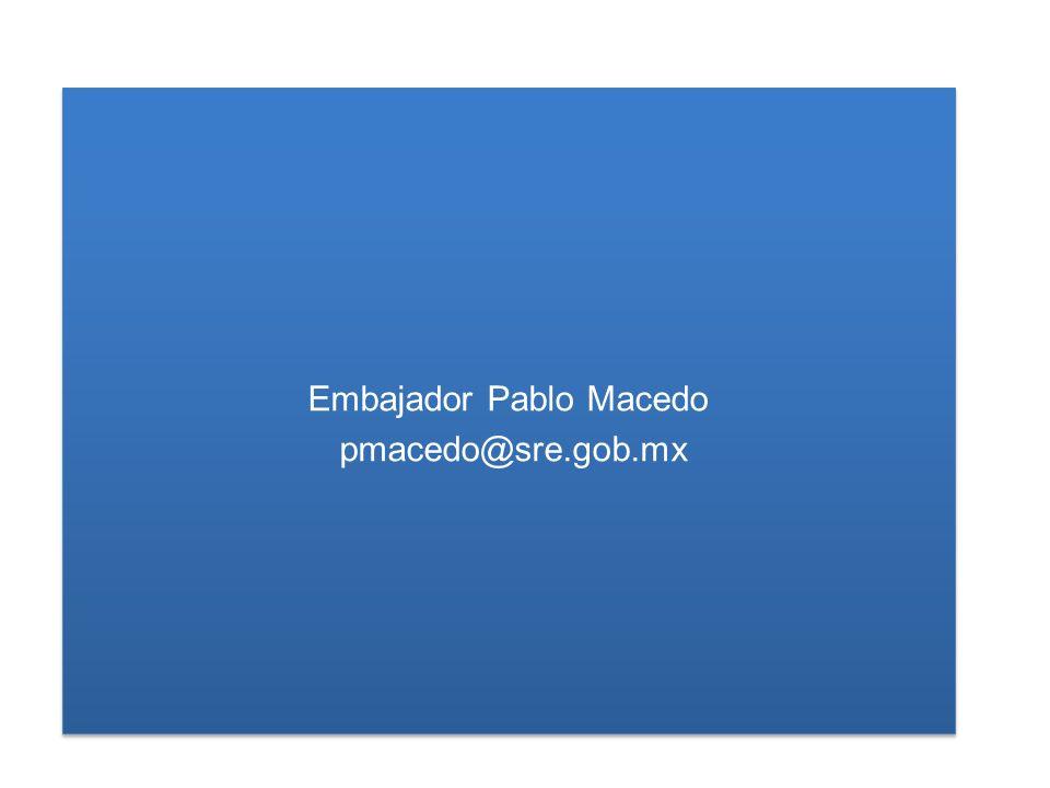 Embajador Pablo Macedo pmacedo@sre.gob.mx Embajador Pablo Macedo pmacedo@sre.gob.mx
