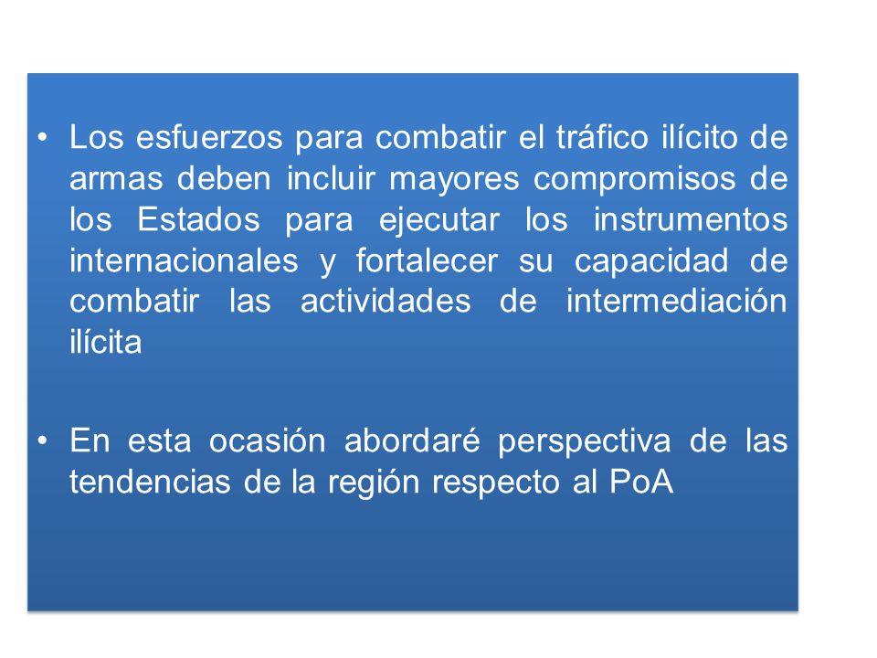 Los esfuerzos para combatir el tráfico ilícito de armas deben incluir mayores compromisos de los Estados para ejecutar los instrumentos internacionales y fortalecer su capacidad de combatir las actividades de intermediación ilícita En esta ocasión abordaré perspectiva de las tendencias de la región respecto al PoA Los esfuerzos para combatir el tráfico ilícito de armas deben incluir mayores compromisos de los Estados para ejecutar los instrumentos internacionales y fortalecer su capacidad de combatir las actividades de intermediación ilícita En esta ocasión abordaré perspectiva de las tendencias de la región respecto al PoA