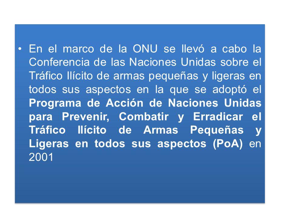 En el marco de la ONU se llevó a cabo la Conferencia de las Naciones Unidas sobre el Tráfico Ilícito de armas pequeñas y ligeras en todos sus aspectos en la que se adoptó el Programa de Acción de Naciones Unidas para Prevenir, Combatir y Erradicar el Tráfico Ilícito de Armas Pequeñas y Ligeras en todos sus aspectos (PoA) en 2001