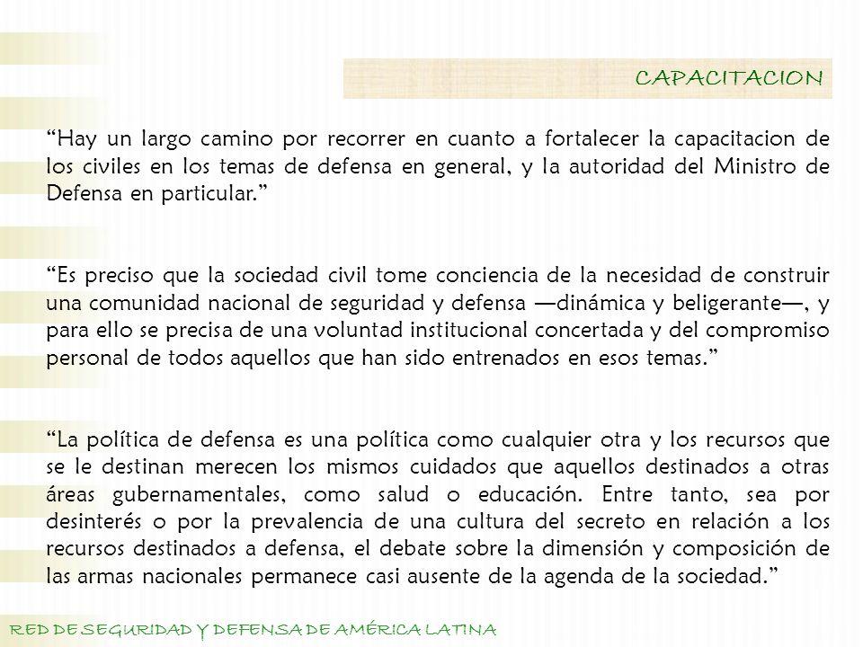 RED DE SEGURIDAD Y DEFENSA DE AMÉRICA LATINA CAPACITACION Hay un largo camino por recorrer en cuanto a fortalecer la capacitacion de los civiles en los temas de defensa en general, y la autoridad del Ministro de Defensa en particular.