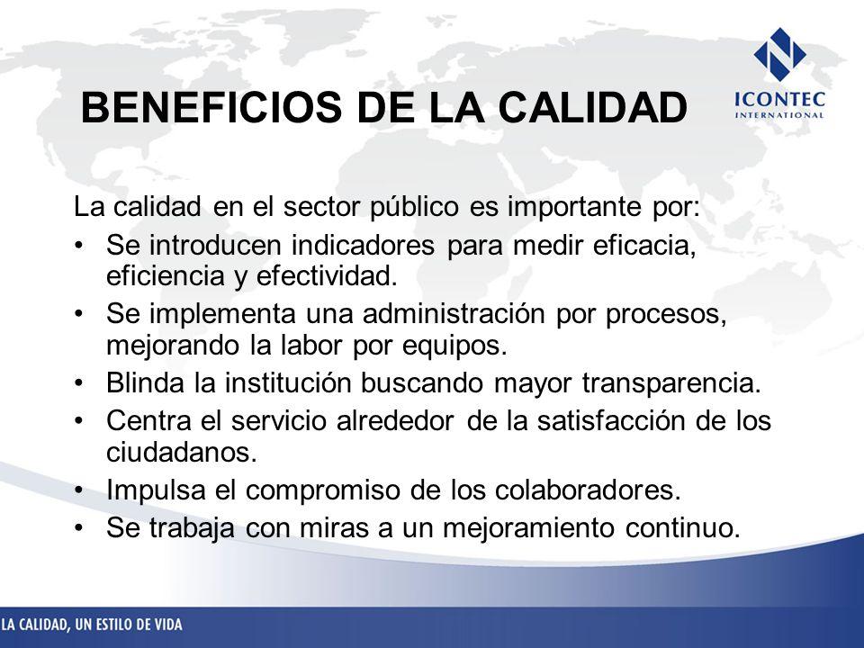 BENEFICIOS DE LA CALIDAD La calidad en el sector público es importante por: Se introducen indicadores para medir eficacia, eficiencia y efectividad. S