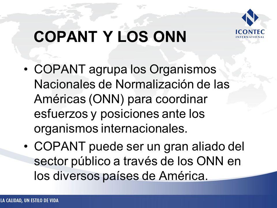 COPANT Y LOS ONN COPANT agrupa los Organismos Nacionales de Normalización de las Américas (ONN) para coordinar esfuerzos y posiciones ante los organis