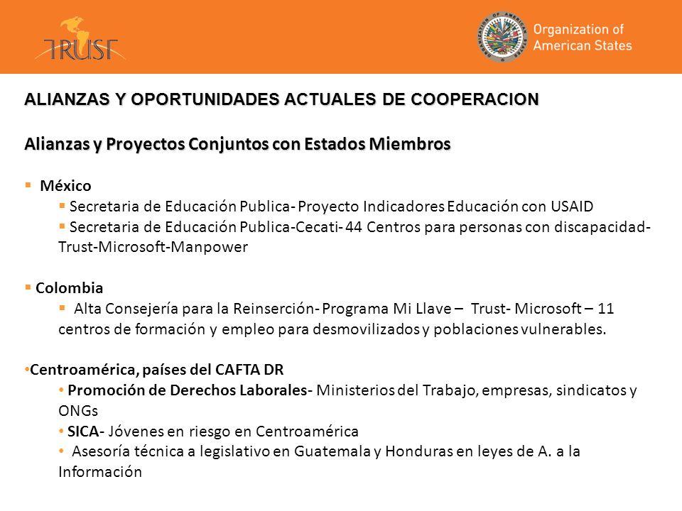 ALIANZAS Y OPORTUNIDADES ACTUALES DE COOPERACION Alianzas y Proyectos Conjuntos con Estados Miembros México Secretaria de Educación Publica- Proyecto Indicadores Educación con USAID Secretaria de Educación Publica-Cecati- 44 Centros para personas con discapacidad- Trust-Microsoft-Manpower Colombia Alta Consejería para la Reinserción- Programa Mi Llave – Trust- Microsoft – 11 centros de formación y empleo para desmovilizados y poblaciones vulnerables.
