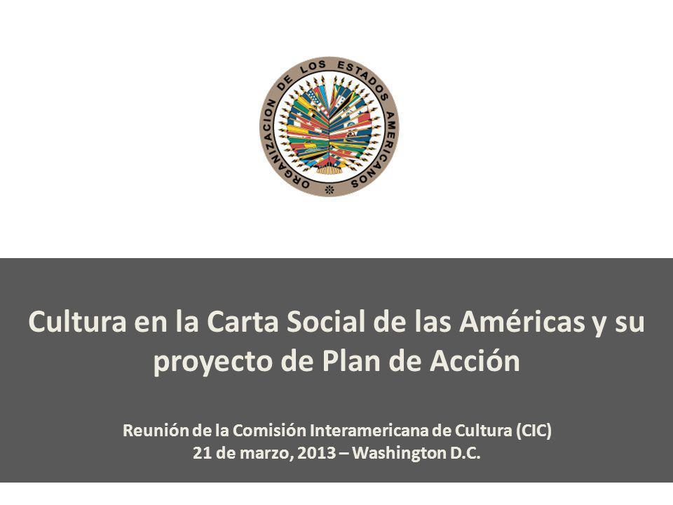 Cultura en la Carta Social de las Américas y su proyecto de Plan de Acción Reunión de la Comisión Interamericana de Cultura (CIC) 21 de marzo, 2013 –