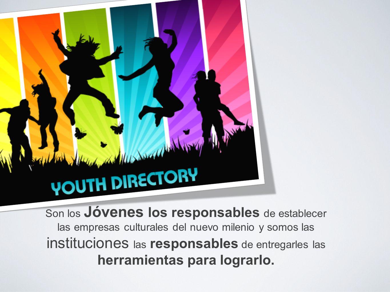 Son los Jóvenes los responsables de establecer las empresas culturales del nuevo milenio y somos las instituciones las responsables de entregarles las herramientas para lograrlo.
