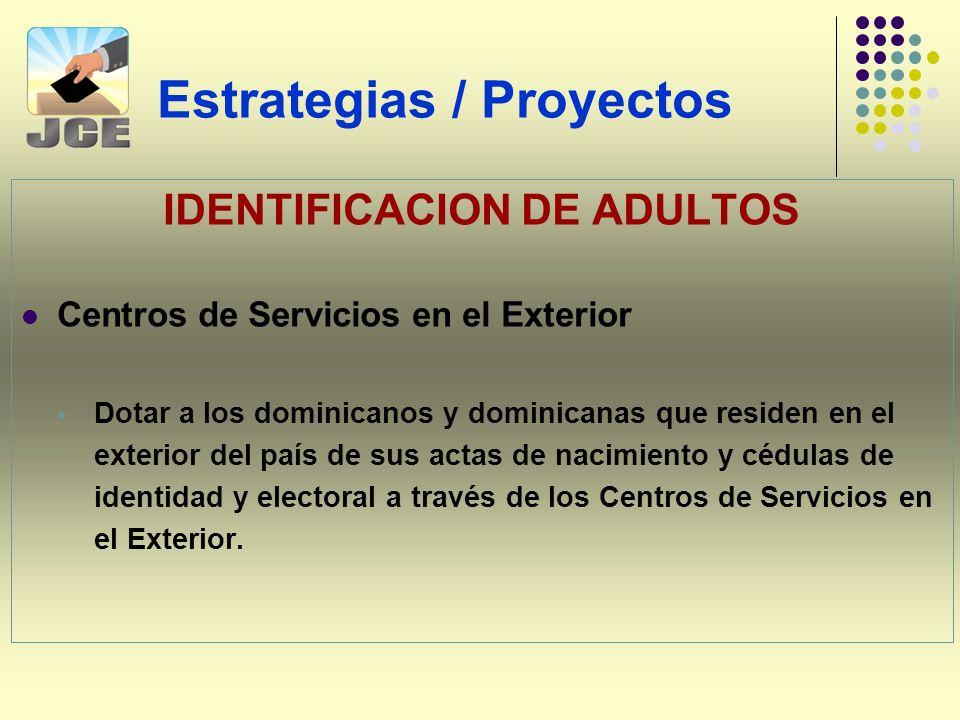 Estrategias / Proyectos IDENTIFICACION DE ADULTOS Centros de Servicios en el Exterior Dotar a los dominicanos y dominicanas que residen en el exterior del país de sus actas de nacimiento y cédulas de identidad y electoral a través de los Centros de Servicios en el Exterior.