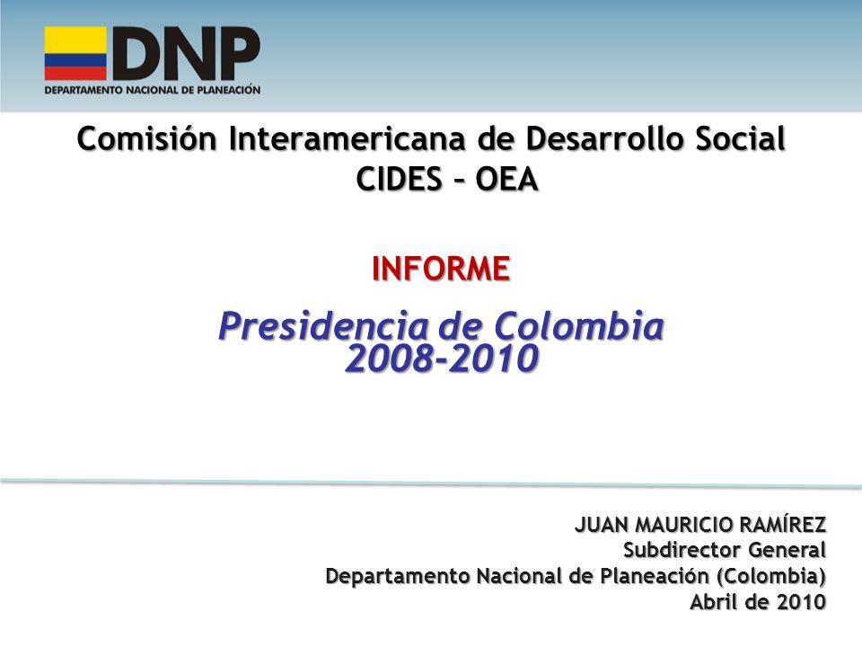 Comisión Interamericana de Desarrollo Social CIDES – OEA INFORME Presidencia de Colombia 2008-2010 JUAN MAURICIO RAMÍREZ Subdirector General Departamento Nacional de Planeación (Colombia) Departamento Nacional de Planeación (Colombia) Abril de 2010