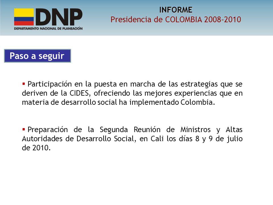 INFORME Presidencia de COLOMBIA 2008-2010 Participación en la puesta en marcha de las estrategias que se deriven de la CIDES, ofreciendo las mejores experiencias que en materia de desarrollo social ha implementado Colombia.