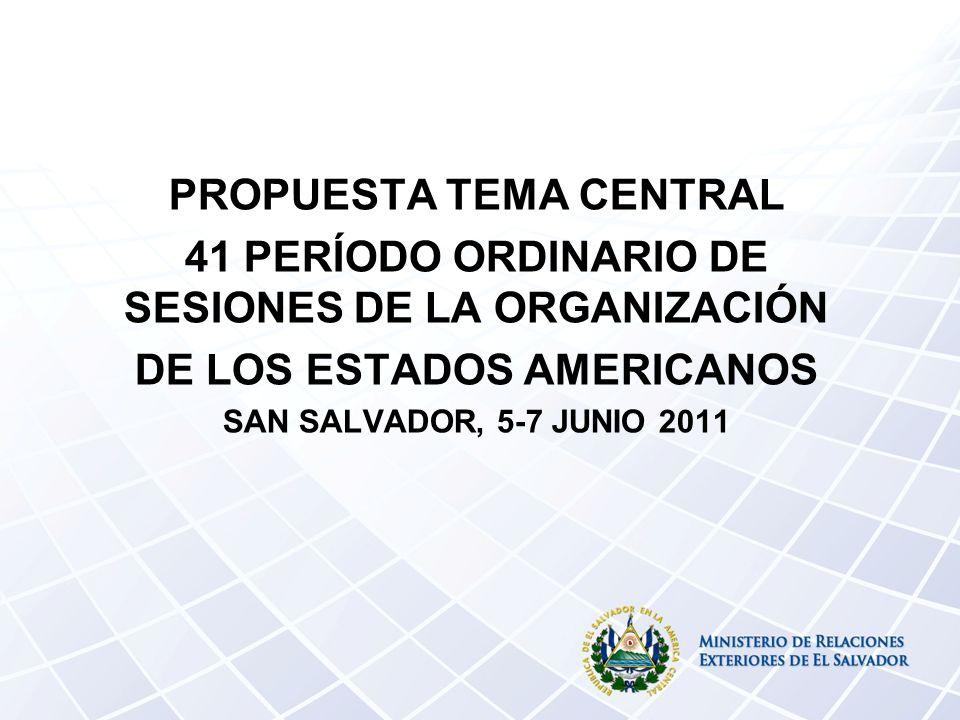 PROPUESTA TEMA CENTRAL 41 PERÍODO ORDINARIO DE SESIONES DE LA ORGANIZACIÓN DE LOS ESTADOS AMERICANOS SAN SALVADOR, 5-7 JUNIO 2011
