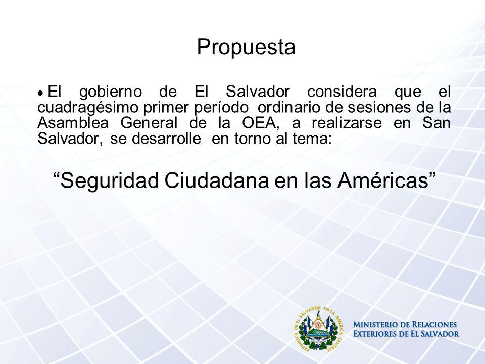 Propuesta El gobierno de El Salvador considera que el cuadragésimo primer período ordinario de sesiones de la Asamblea General de la OEA, a realizarse en San Salvador, se desarrolle en torno al tema: Seguridad Ciudadana en las Américas