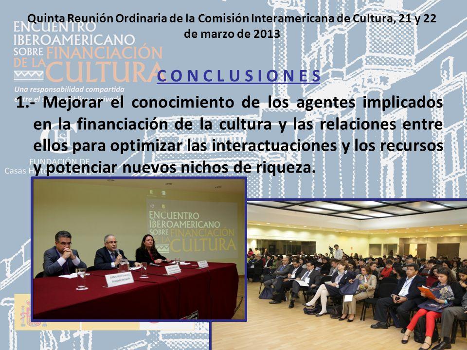 Quinta Reunión Ordinaria de la Comisión Interamericana de Cultura, 21 y 22 de marzo de 2013 C O N C L U S I O N E S 1.- Mejorar el conocimiento de los agentes implicados en la financiación de la cultura y las relaciones entre ellos para optimizar las interactuaciones y los recursos y potenciar nuevos nichos de riqueza.