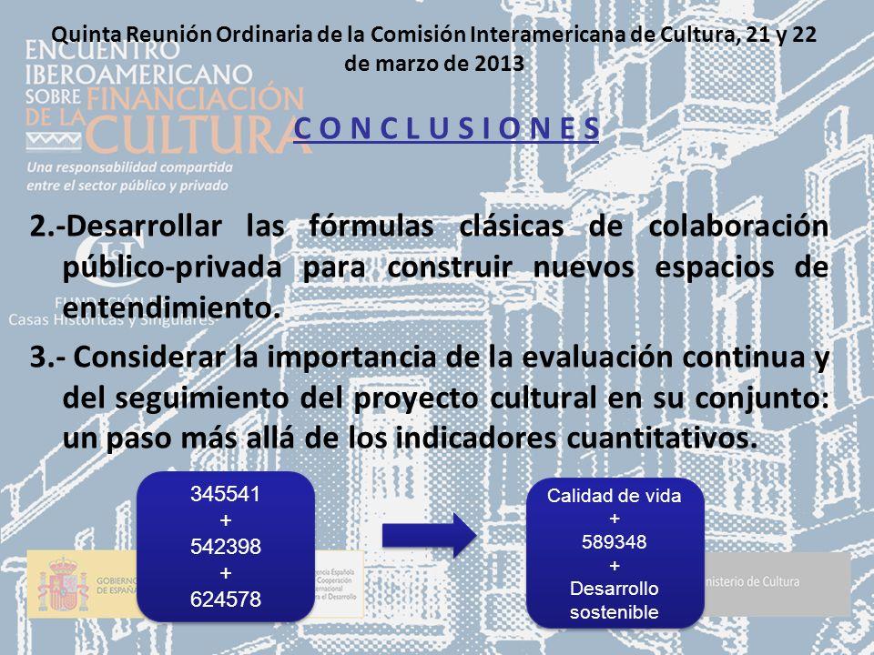 Quinta Reunión Ordinaria de la Comisión Interamericana de Cultura, 21 y 22 de marzo de 2013 C O N C L U S I O N E S 2.-Desarrollar las fórmulas clásicas de colaboración público-privada para construir nuevos espacios de entendimiento.