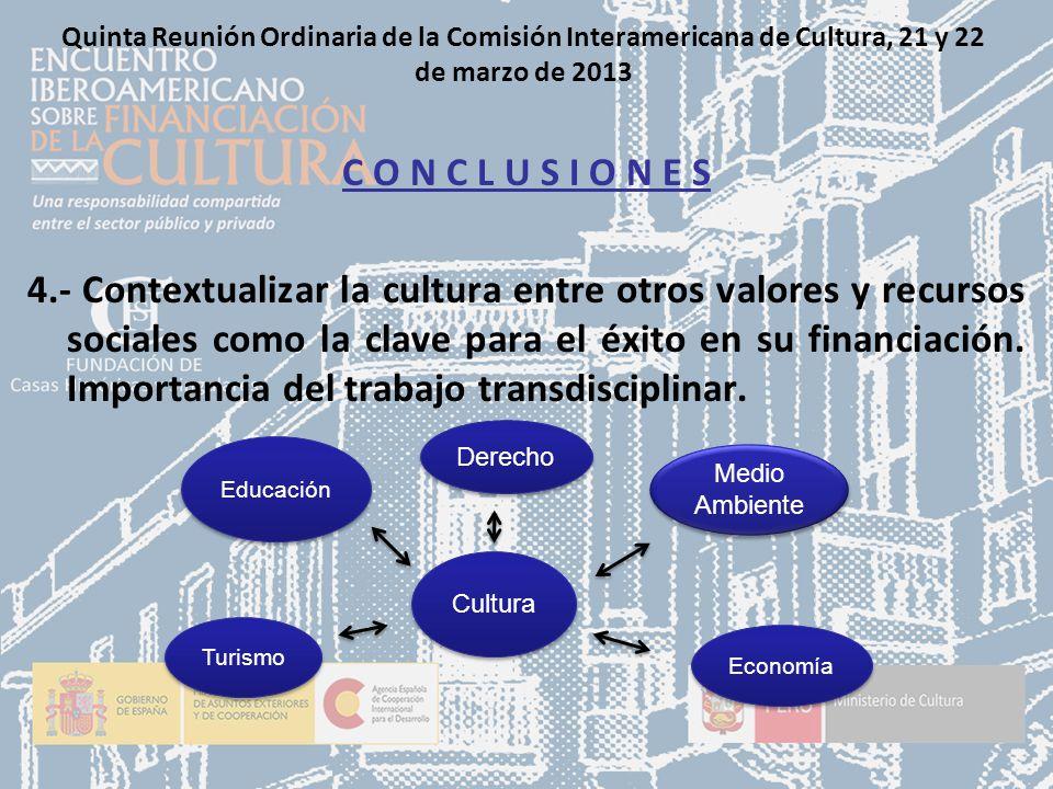 Quinta Reunión Ordinaria de la Comisión Interamericana de Cultura, 21 y 22 de marzo de 2013 C O N C L U S I O N E S 4.- Contextualizar la cultura entre otros valores y recursos sociales como la clave para el éxito en su financiación.