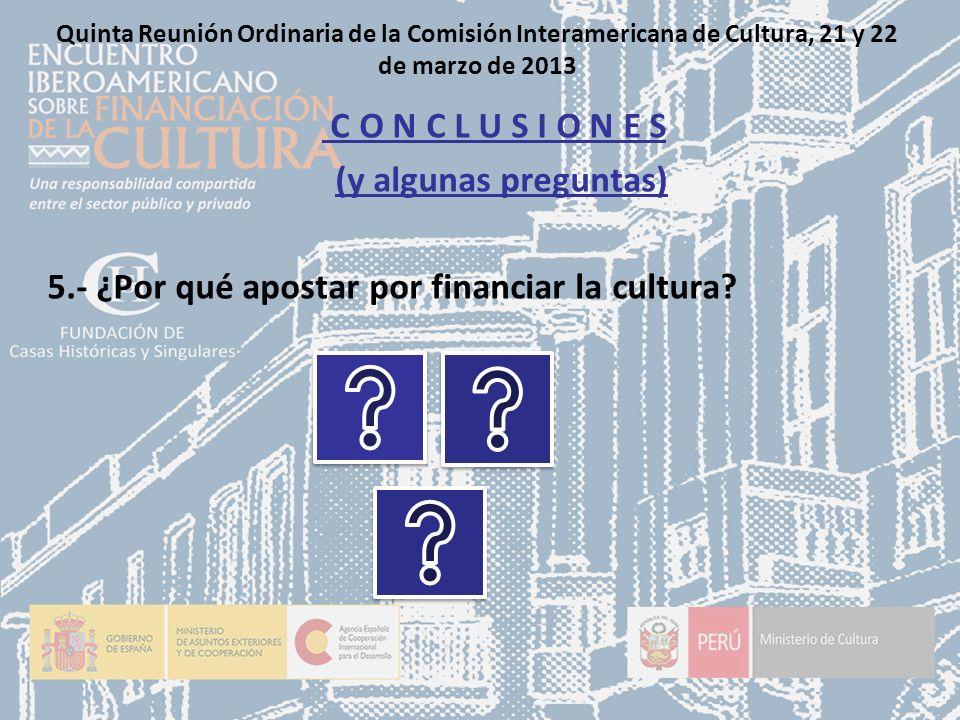 Quinta Reunión Ordinaria de la Comisión Interamericana de Cultura, 21 y 22 de marzo de 2013 C O N C L U S I O N E S (y algunas preguntas) 5.- ¿Por qué apostar por financiar la cultura?
