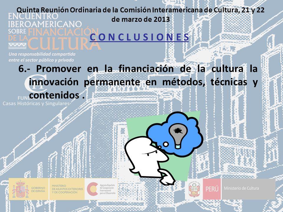 Quinta Reunión Ordinaria de la Comisión Interamericana de Cultura, 21 y 22 de marzo de 2013 C O N C L U S I O N E S 6.- Promover en la financiación de la cultura la innovación permanente en métodos, técnicas y contenidos.
