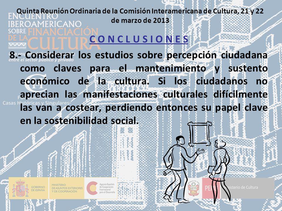 Quinta Reunión Ordinaria de la Comisión Interamericana de Cultura, 21 y 22 de marzo de 2013 C O N C L U S I O N E S 8.- Considerar los estudios sobre percepción ciudadana como claves para el mantenimiento y sustento económico de la cultura.