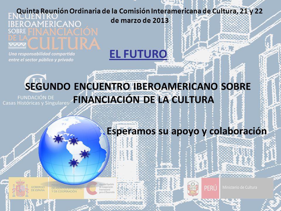 Quinta Reunión Ordinaria de la Comisión Interamericana de Cultura, 21 y 22 de marzo de 2013 EL FUTURO SEGUNDO ENCUENTRO IBEROAMERICANO SOBRE FINANCIACIÓN DE LA CULTURA Esperamos su apoyo y colaboración