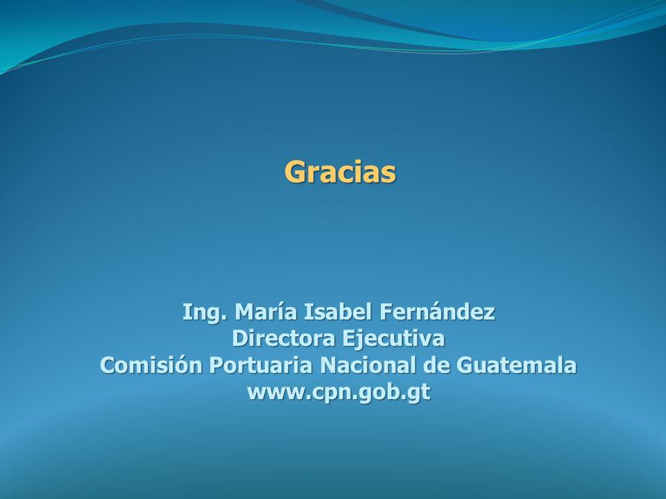 Gracias Ing. María Isabel Fernández Directora Ejecutiva Comisión Portuaria Nacional de Guatemala www.cpn.gob.gt