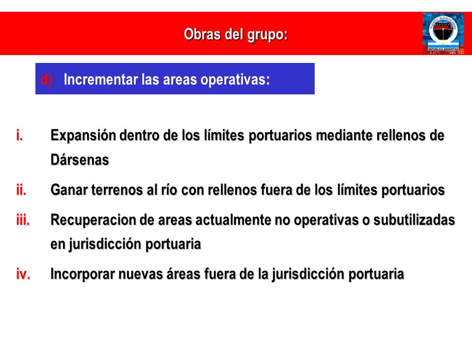 Obras del grupo: d) d)Incrementar las areas operativas: i.Expansión dentro de los límites portuarios mediante rellenos de Dársenas ii.Ganar terrenos a