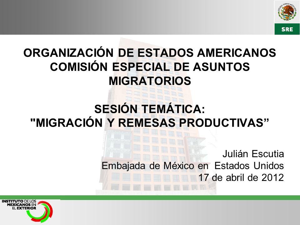 ORGANIZACIÓN DE ESTADOS AMERICANOS COMISIÓN ESPECIAL DE ASUNTOS MIGRATORIOS SESIÓN TEMÁTICA: MIGRACIÓN Y REMESAS PRODUCTIVAS Julián Escutia Embajada de México en Estados Unidos 17 de abril de 2012