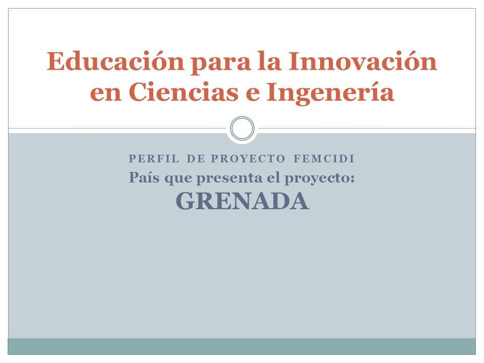 PERFIL DE PROYECTO FEMCIDI País que presenta el proyecto: GRENADA Educación para la Innovación en Ciencias e Ingenería