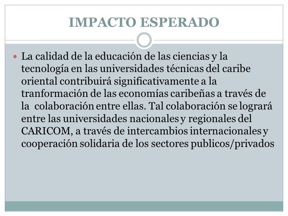 IMPACTO ESPERADO La calidad de la educación de las ciencias y la tecnología en las universidades técnicas del caribe oriental contribuirá significativamente a la tranformación de las economías caribeñas a través de la colaboración entre ellas.