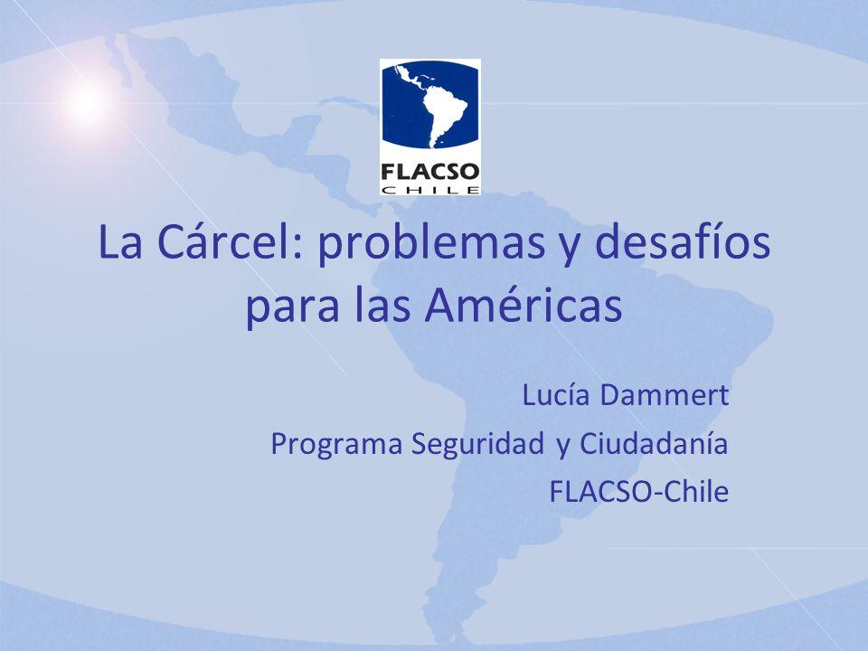 La Cárcel: problemas y desafíos para las Américas Lucía Dammert Programa Seguridad y Ciudadanía FLACSO-Chile