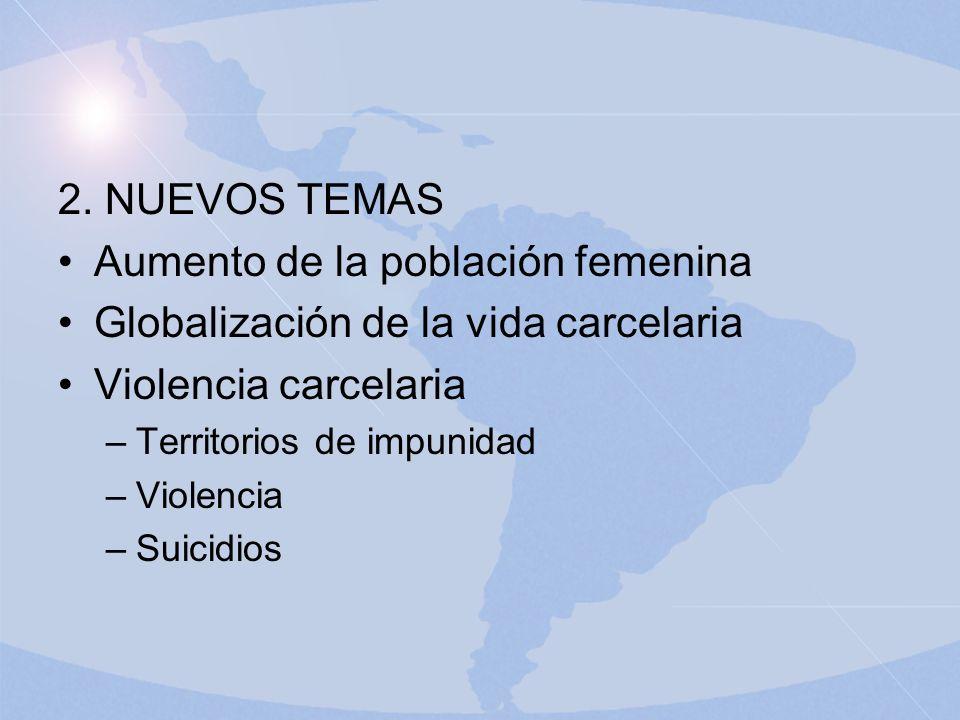 2. NUEVOS TEMAS Aumento de la población femenina Globalización de la vida carcelaria Violencia carcelaria –Territorios de impunidad –Violencia –Suicid