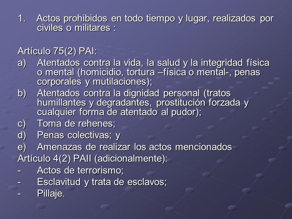 1. Actos prohibidos en todo tiempo y lugar, realizados por civiles o militares : Artículo 75(2) PAI: a)Atentados contra la vida, la salud y la integri