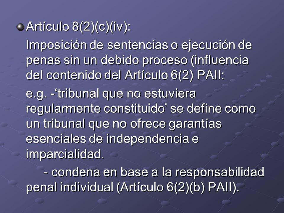 Artículo 8(2)(c)(iv): Imposición de sentencias o ejecución de penas sin un debido proceso (influencia del contenido del Artículo 6(2) PAII: e.g. -trib