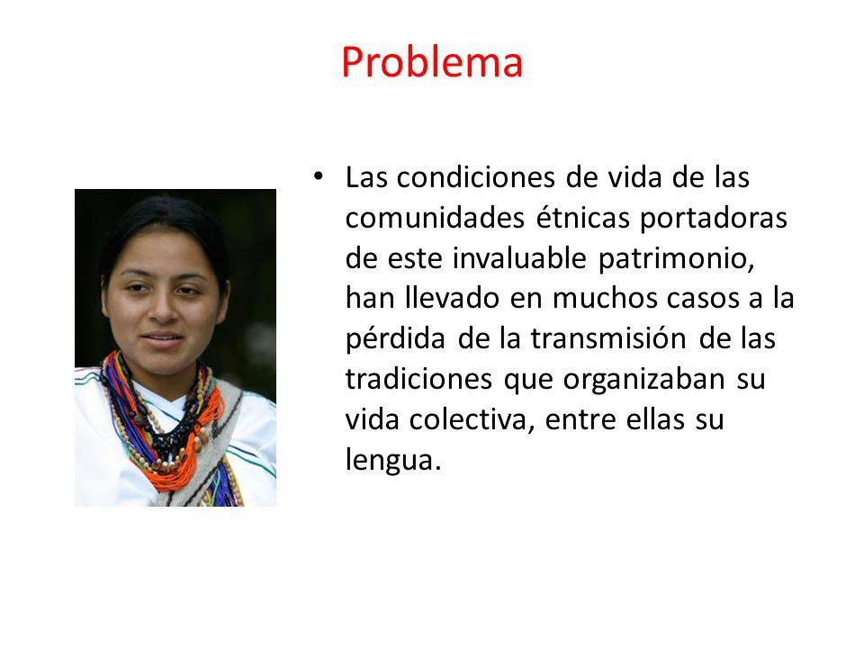 Problema Las condiciones de vida de las comunidades étnicas portadoras de este invaluable patrimonio, han llevado en muchos casos a la pérdida de la t