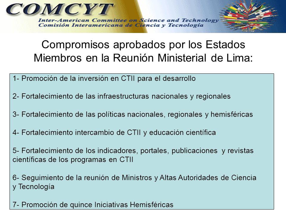 Compromisos aprobados por los Estados Miembros en la Reunión Ministerial de Lima: 1- Promoción de la inversión en CTII para el desarrollo 2- Fortalecimiento de las infraestructuras nacionales y regionales 3- Fortalecimiento de las políticas nacionales, regionales y hemisféricas 4- Fortalecimiento intercambio de CTII y educación científica 5- Fortalecimiento de los indicadores, portales, publicaciones y revistas científicas de los programas en CTII 6- Seguimiento de la reunión de Ministros y Altas Autoridades de Ciencia y Tecnología 7- Promoción de quince Iniciativas Hemisféricas