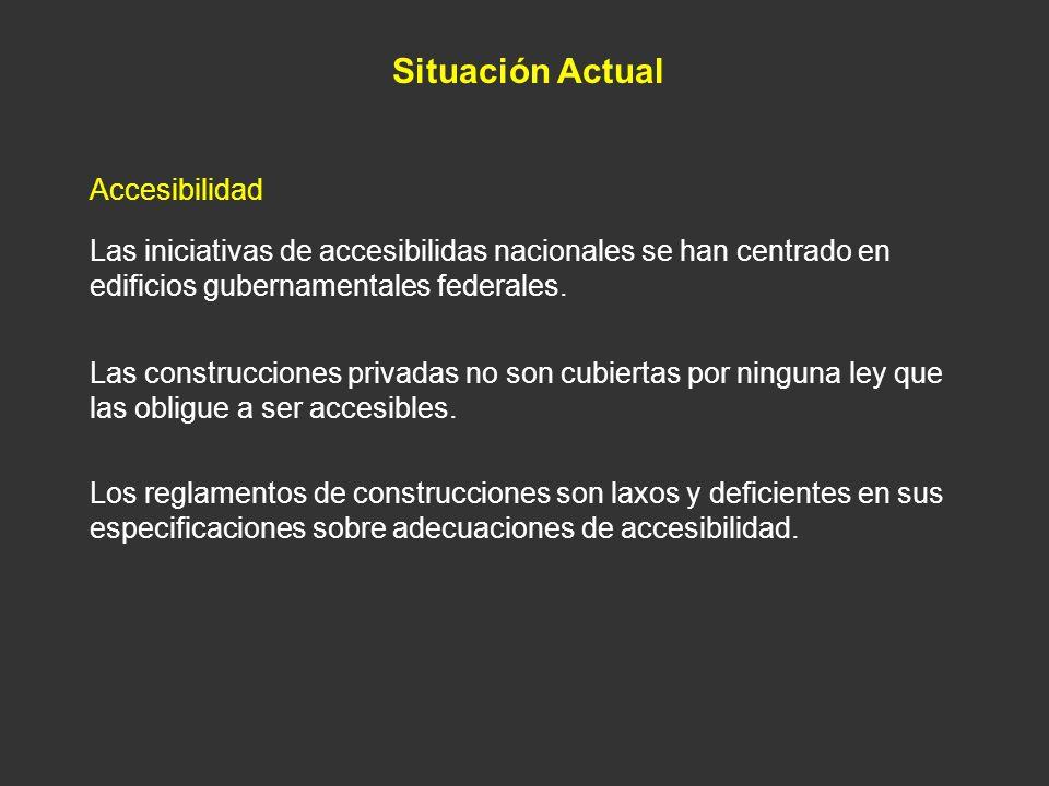 Situación Actual Accesibilidad Las iniciativas de accesibilidas nacionales se han centrado en edificios gubernamentales federales. Las construcciones