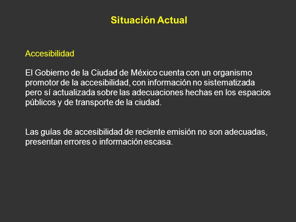 Situación Actual Accesibilidad El Gobierno de la Ciudad de México cuenta con un organismo promotor de la accesibilidad, con información no sistematiza
