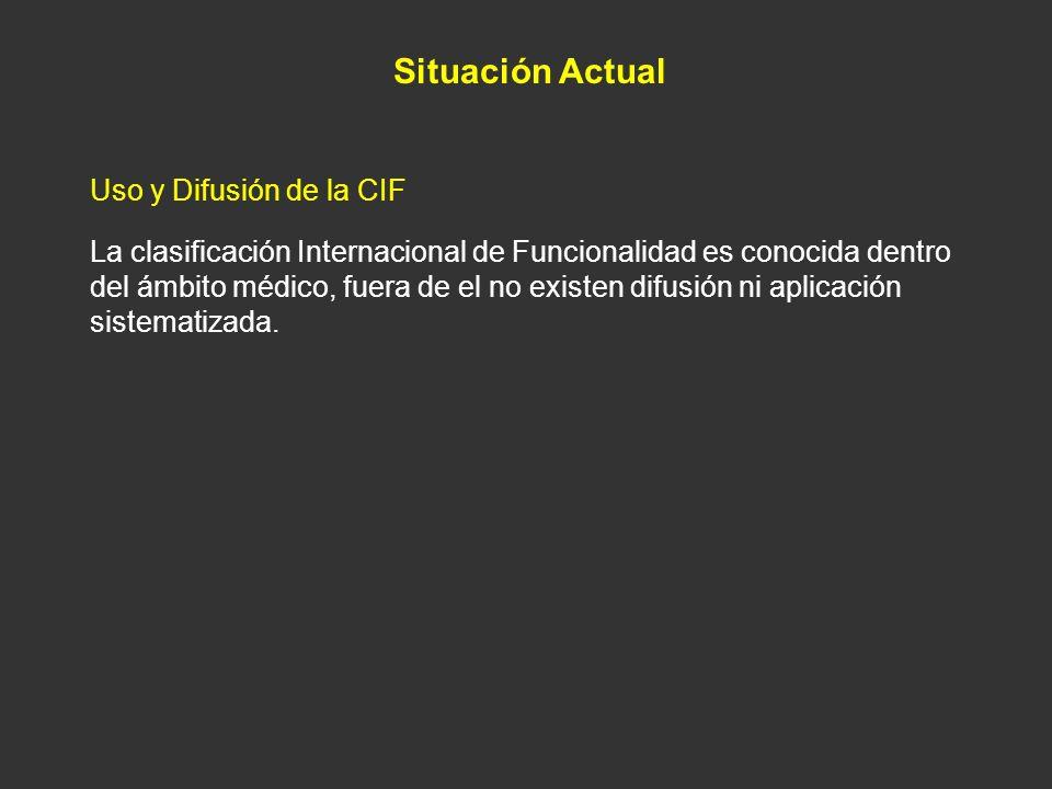 Situación Actual Uso y Difusión de la CIF La clasificación Internacional de Funcionalidad es conocida dentro del ámbito médico, fuera de el no existen