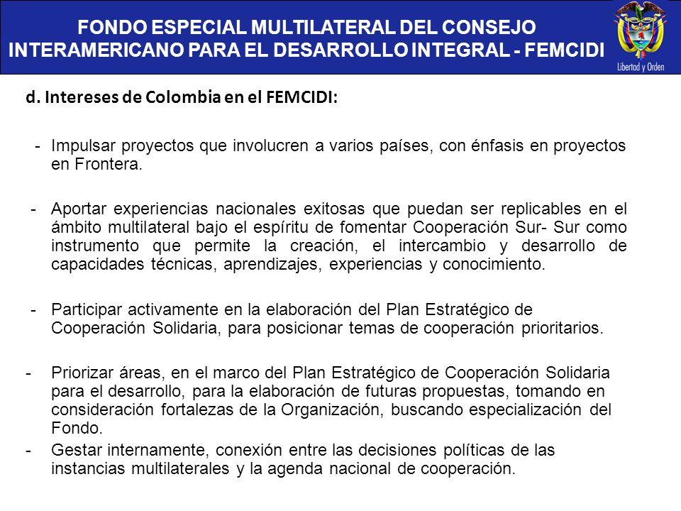 FONDO ESPECIAL MULTILATERAL DEL CONSEJO INTERAMERICANO PARA EL DESARROLLO INTEGRAL - FEMCIDI d. Intereses de Colombia en el FEMCIDI: - Impulsar proyec