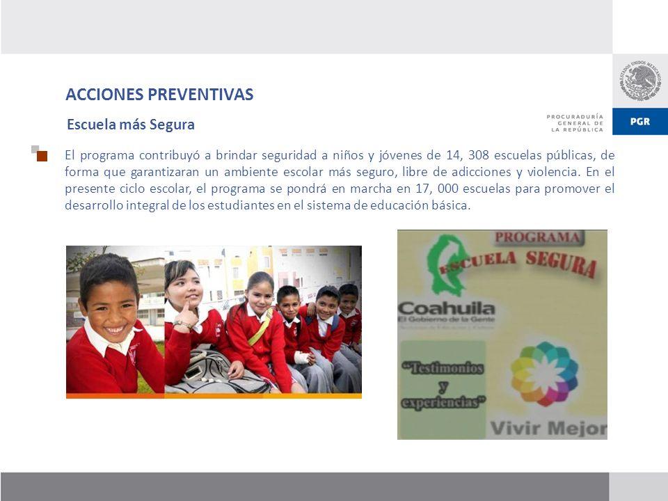 ACCIONES PREVENTIVAS Escuela más Segura El programa contribuyó a brindar seguridad a niños y jóvenes de 14, 308 escuelas públicas, de forma que garant