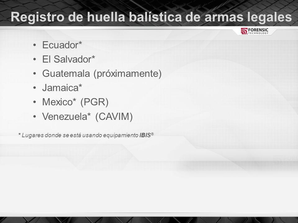 Registro de huella balística de armas legales Ecuador* El Salvador* Guatemala (próximamente) Jamaica* Mexico* (PGR) Venezuela* (CAVIM) * Lugares donde se está usando equipamiento IBIS ®