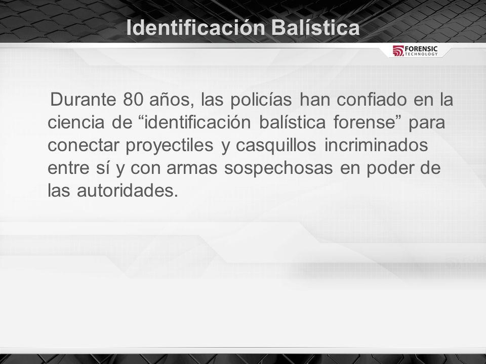Identificación Balística Durante 80 años, las policías han confiado en la ciencia de identificación balística forense para conectar proyectiles y casquillos incriminados entre sí y con armas sospechosas en poder de las autoridades.