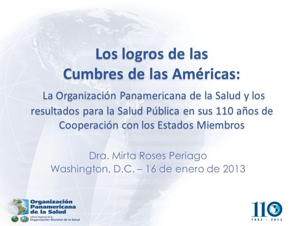 Los logros de las Cumbres de las Américas: La Organización Panamericana de la Salud y los resultados para la Salud Pública en sus 110 años de Cooperación con los Estados Miembros Dra.