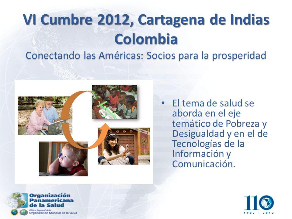 VI Cumbre 2012, Cartagena de Indias Colombia Conectando las Américas: Socios para la prosperidad El tema de salud se aborda en el eje temático de Pobreza y Desigualdad y en el de Tecnologías de la Información y Comunicación.