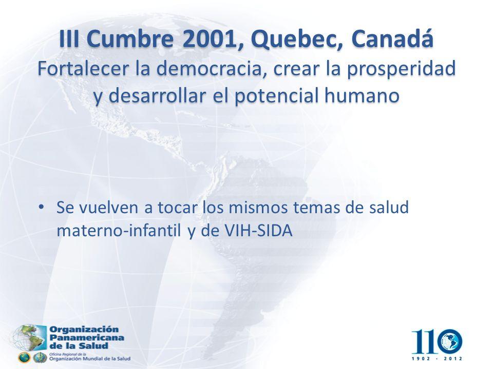 III Cumbre 2001, Quebec, Canadá Fortalecer la democracia, crear la prosperidad y desarrollar el potencial humano Se vuelven a tocar los mismos temas de salud materno-infantil y de VIH-SIDA
