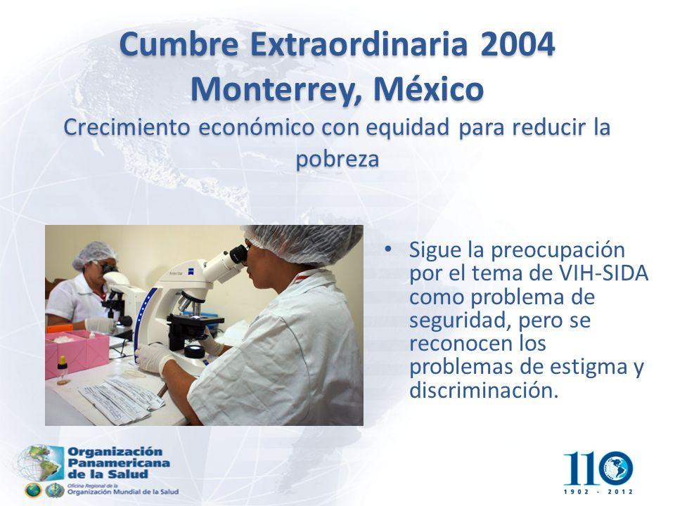 Cumbre Extraordinaria 2004 Monterrey, México Crecimiento económico con equidad para reducir la pobreza Sigue la preocupación por el tema de VIH-SIDA como problema de seguridad, pero se reconocen los problemas de estigma y discriminación.