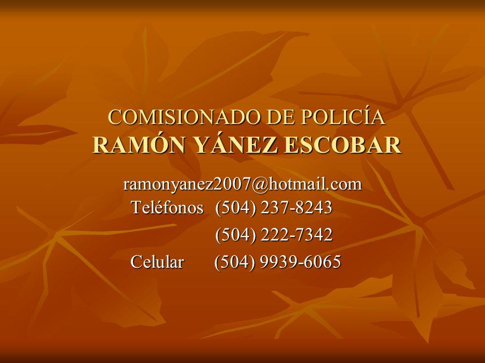 COMISIONADO DE POLICÍA RAMÓN YÁNEZ ESCOBAR ramonyanez2007@hotmail.com Teléfonos (504) 237-8243 (504) 222-7342 (504) 222-7342 Celular (504) 9939-6065